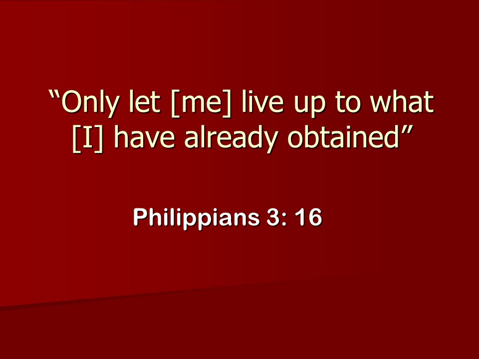 Only let [me] live up to what [I] have already obtained